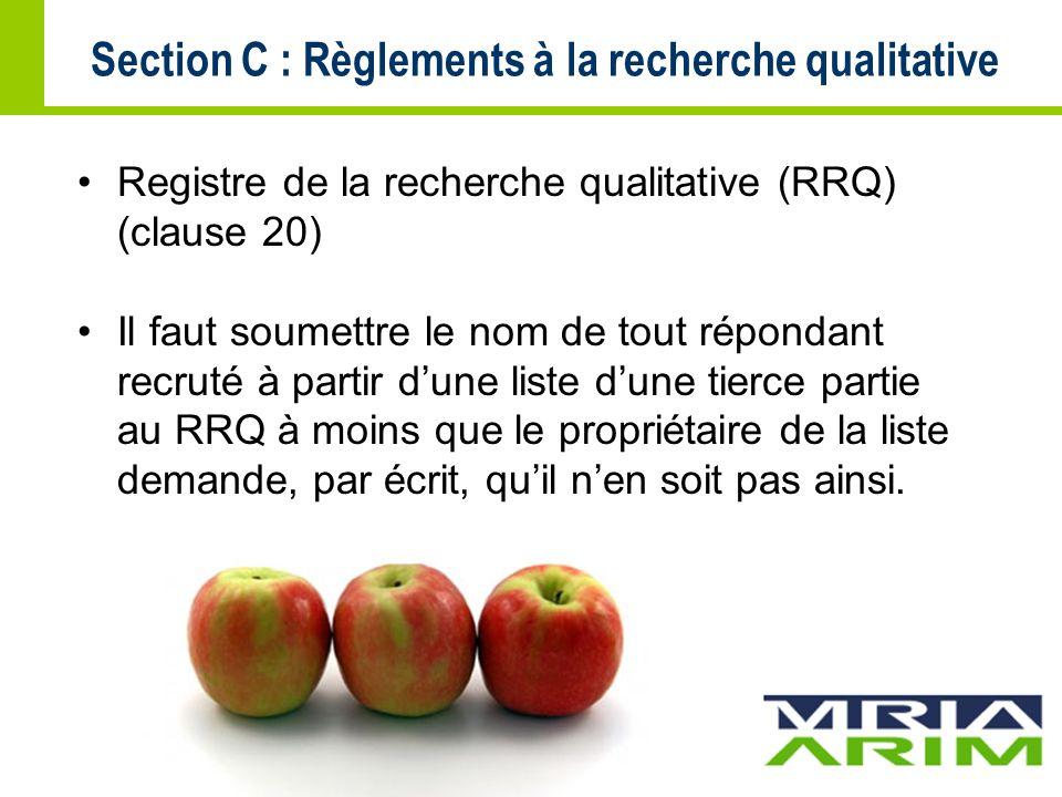 Section C : Règlements à la recherche qualitative Registre de la recherche qualitative (RRQ) (clause 20) Il faut soumettre le nom de tout répondant recruté à partir dune liste dune tierce partie au RRQ à moins que le propriétaire de la liste demande, par écrit, quil nen soit pas ainsi.
