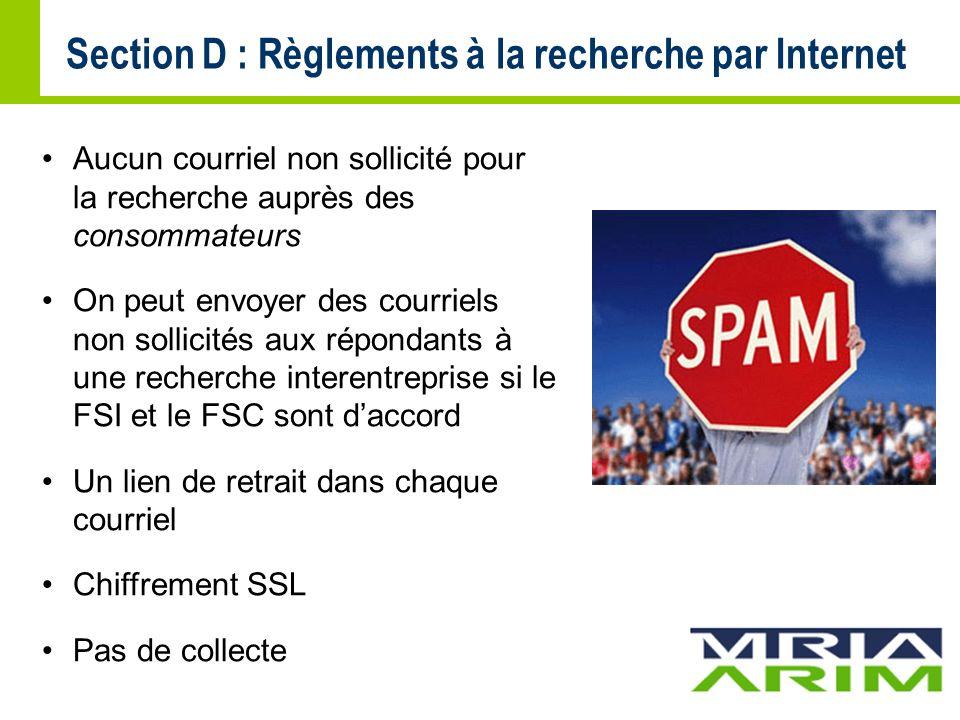 Aucun courriel non sollicité pour la recherche auprès des consommateurs On peut envoyer des courriels non sollicités aux répondants à une recherche interentreprise si le FSI et le FSC sont daccord Un lien de retrait dans chaque courriel Chiffrement SSL Pas de collecte Section D : Règlements à la recherche par Internet