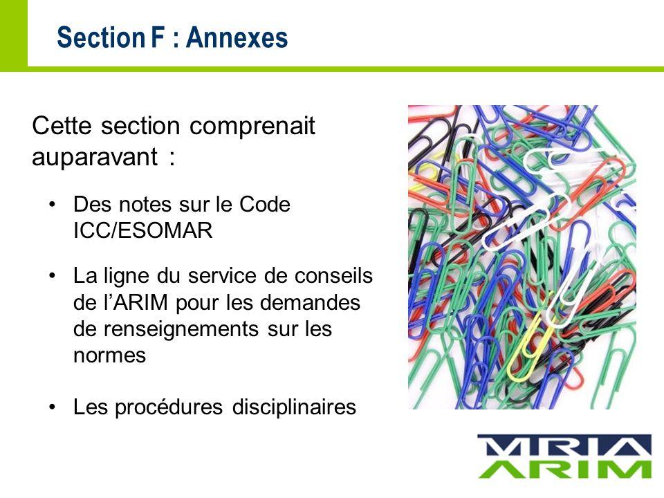 Section F : Annexes Cette section comprenait auparavant : Des notes sur le Code ICC/ESOMAR La ligne du service de conseils de lARIM pour les demandes de renseignements sur les normes Les procédures disciplinaires