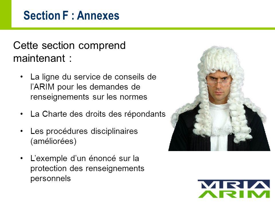 Section F : Annexes Cette section comprend maintenant : La ligne du service de conseils de lARIM pour les demandes de renseignements sur les normes La Charte des droits des répondants Les procédures disciplinaires (améliorées) Lexemple dun énoncé sur la protection des renseignements personnels
