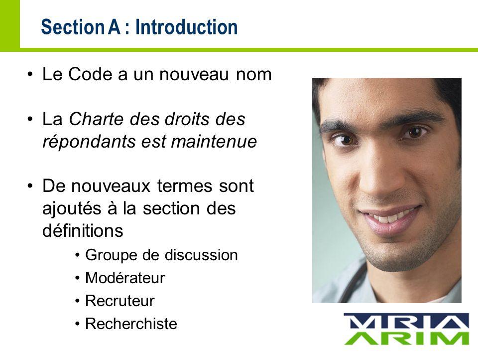 Section A : Introduction Le Code a un nouveau nom La Charte des droits des répondants est maintenue De nouveaux termes sont ajoutés à la section des définitions Groupe de discussion Modérateur Recruteur Recherchiste
