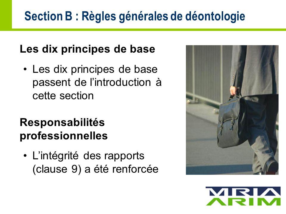 Section B : Règles générales de déontologie Les dix principes de base Les dix principes de base passent de lintroduction à cette section Responsabilités professionnelles Lintégrité des rapports (clause 9) a été renforcée