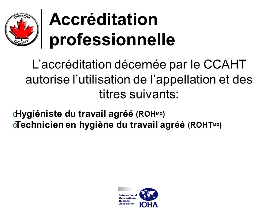 Accréditation professionnelle Laccréditation décernée par le CCAHT autorise lutilisation de lappellation et des titres suivants: MD Hygiéniste du trav