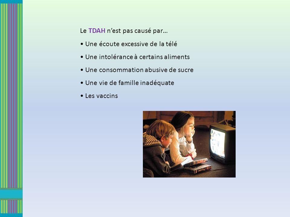 Le TDAH nest pas causé par… Une écoute excessive de la télé Une intolérance à certains aliments Une consommation abusive de sucre Une vie de famille inadéquate Les vaccins