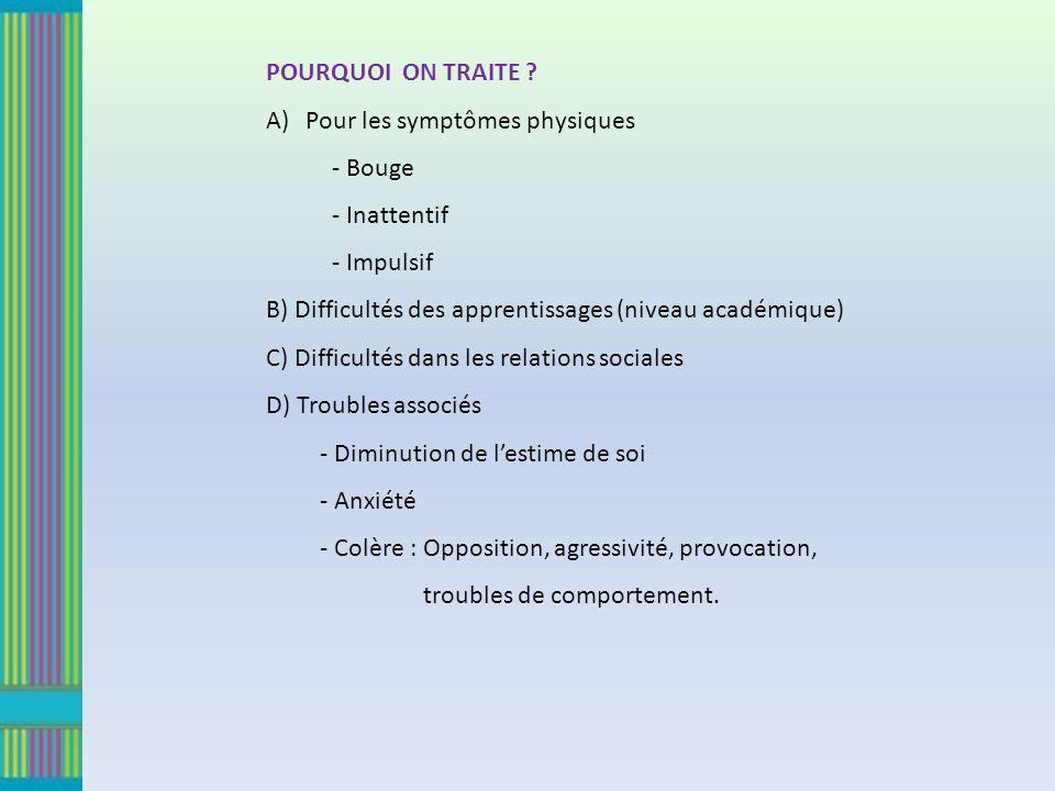 POURQUOI ON TRAITE ? A)Pour les symptômes physiques - Bouge - Inattentif - Impulsif B) Difficultés des apprentissages (niveau académique) C) Difficult