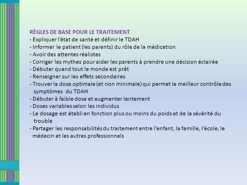 RÈGLES DE BASE POUR LE TRAITEMENT - Expliquer létat de santé et définir le TDAH - Informer le patient (les parents) du rôle de la médication - Avoir des attentes réalistes - Corriger les mythes pour aider les parents à prendre une décision éclairée - Débuter quand tout le monde est prêt - Renseigner sur les effets secondaires - Trouver la dose optimale (et non minimale) qui permet le meilleur contrôle des symptômes du TDAH - Débuter à faible dose et augmenter lentement - Doses variables selon les individus - Le dosage est établi en fonction plus ou moins du poids et de la sévérité du trouble - Partager les responsabilités du traitement entre lenfant, la famille, lécole, le médecin et les autres professionnels