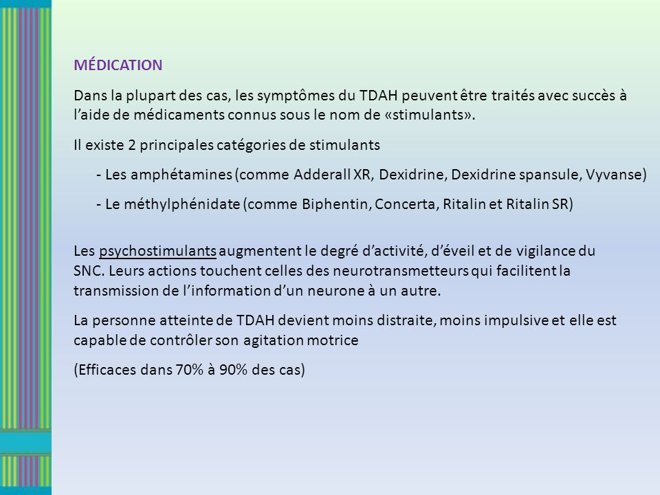 MÉDICATION Dans la plupart des cas, les symptômes du TDAH peuvent être traités avec succès à laide de médicaments connus sous le nom de «stimulants».