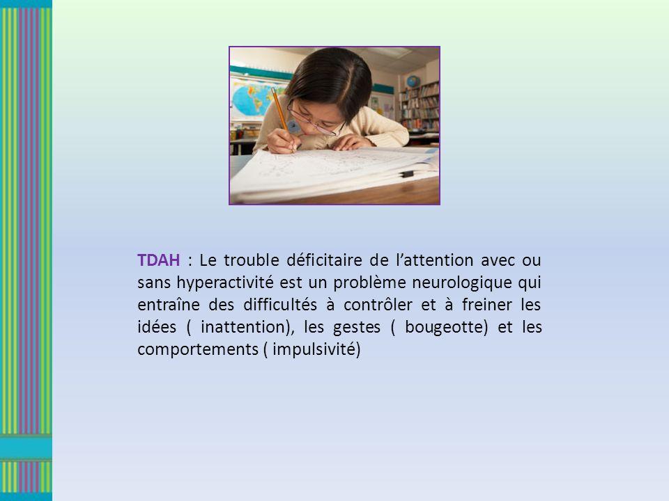 TDAH : Le trouble déficitaire de lattention avec ou sans hyperactivité est un problème neurologique qui entraîne des difficultés à contrôler et à freiner les idées ( inattention), les gestes ( bougeotte) et les comportements ( impulsivité)