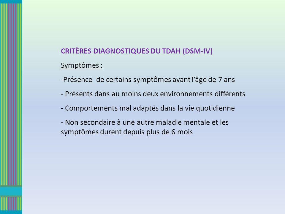 CRITÈRES DIAGNOSTIQUES DU TDAH (DSM-IV) Symptômes : -Présence de certains symptômes avant lâge de 7 ans - Présents dans au moins deux environnements différents - Comportements mal adaptés dans la vie quotidienne - Non secondaire à une autre maladie mentale et les symptômes durent depuis plus de 6 mois