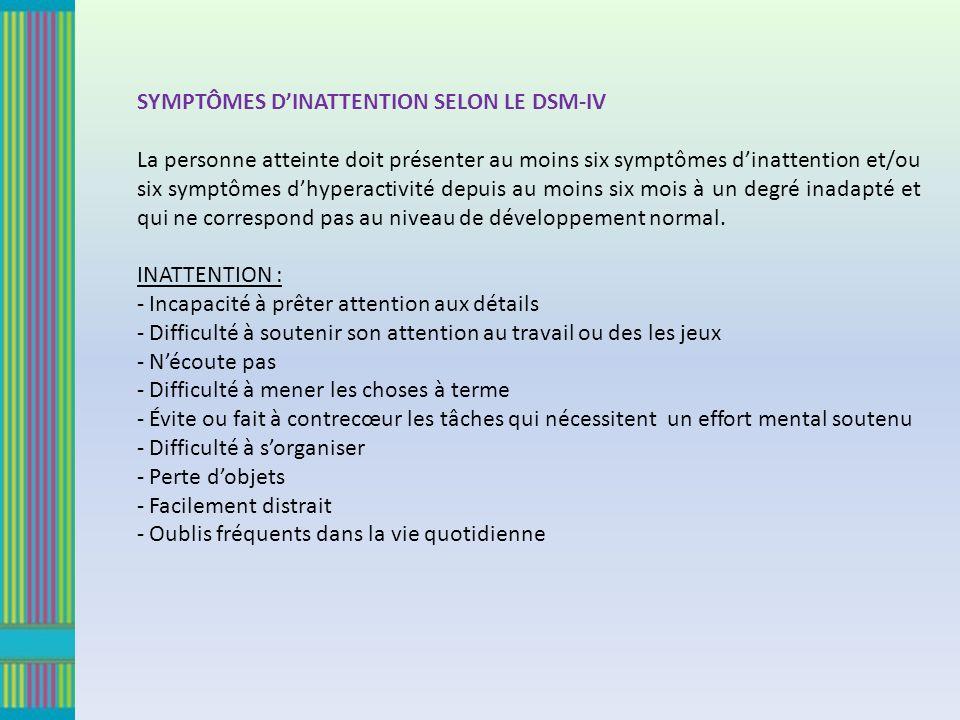 SYMPTÔMES DINATTENTION SELON LE DSM-IV La personne atteinte doit présenter au moins six symptômes dinattention et/ou six symptômes dhyperactivité depuis au moins six mois à un degré inadapté et qui ne correspond pas au niveau de développement normal.