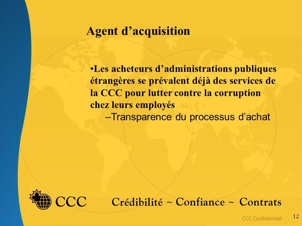 12 Agent dacquisition Les acheteurs dadministrations publiques étrangères se prévalent déjà des services de la CCC pour lutter contre la corruption chez leurs employés –Transparence du processus dachat