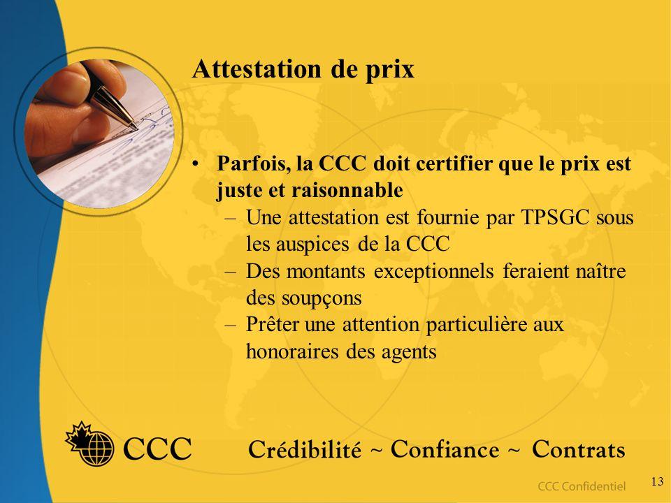 13 Attestation de prix Parfois, la CCC doit certifier que le prix est juste et raisonnable –Une attestation est fournie par TPSGC sous les auspices de