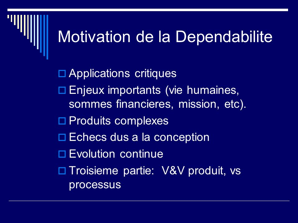 Motivation de la Dependabilite Applications critiques Enjeux importants (vie humaines, sommes financieres, mission, etc).