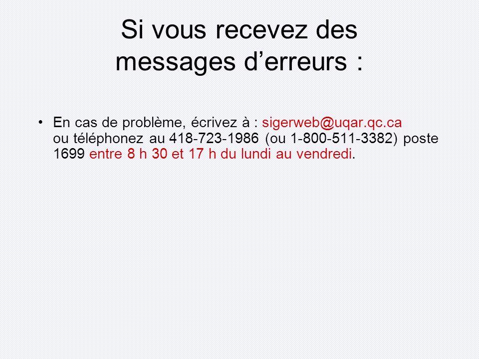 Si vous recevez des messages derreurs : En cas de problème, écrivez à : sigerweb@uqar.qc.ca ou téléphonez au 418-723-1986 (ou 1-800-511-3382) poste 1699 entre 8 h 30 et 17 h du lundi au vendredi.