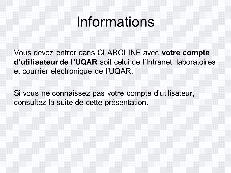 Informations Vous devez entrer dans CLAROLINE avec votre compte dutilisateur de lUQAR soit celui de lIntranet, laboratoires et courrier électronique de lUQAR.
