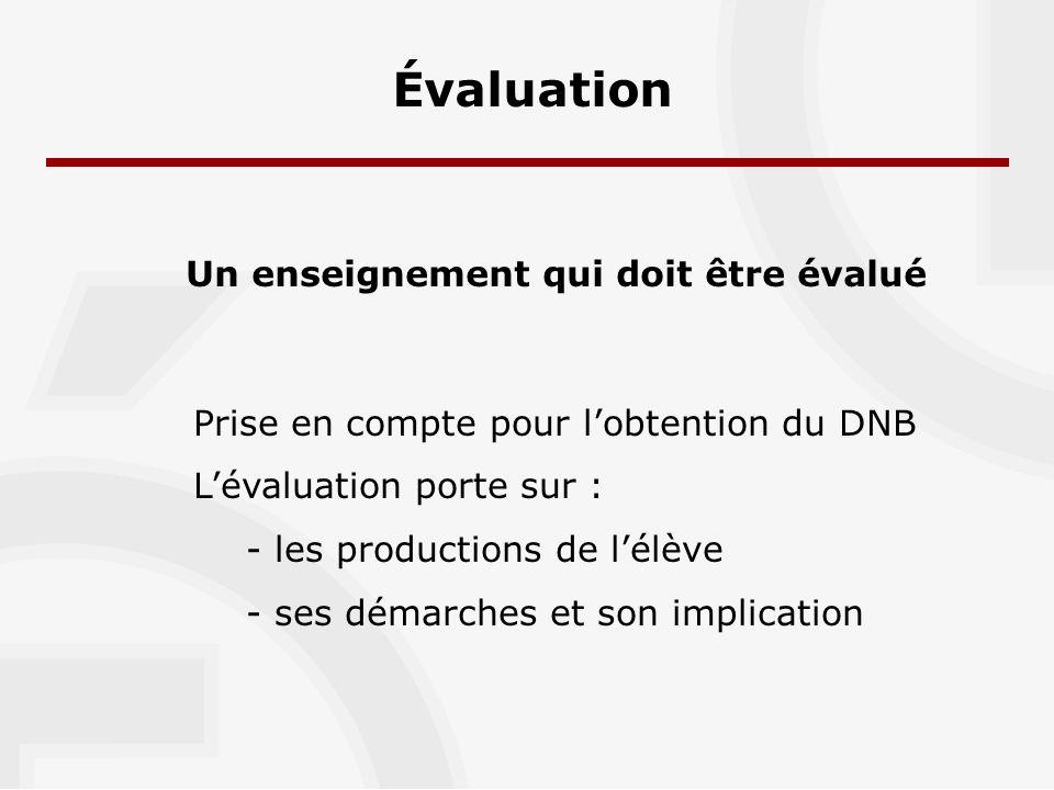 Évaluation Un enseignement qui doit être évalué Prise en compte pour lobtention du DNB Lévaluation porte sur : - les productions de lélève - ses démarches et son implication
