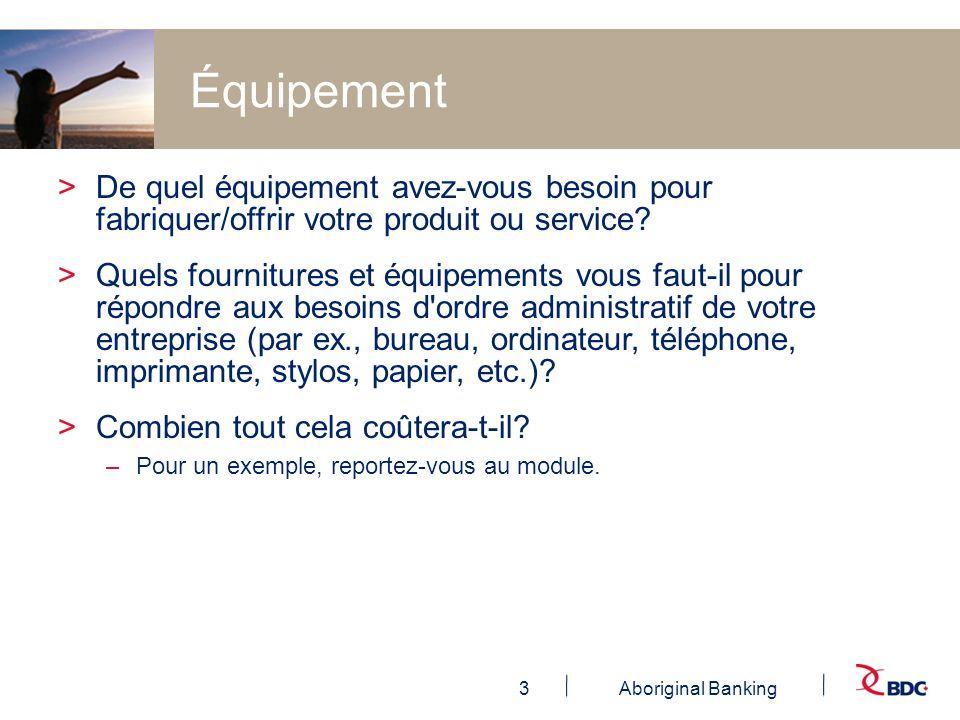 3Aboriginal Banking Équipement >De quel équipement avez-vous besoin pour fabriquer/offrir votre produit ou service? >Quels fournitures et équipements