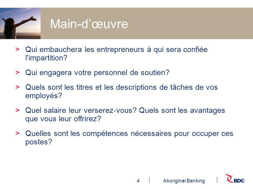 4Aboriginal Banking Main-dœuvre >Qui embauchera les entrepreneurs à qui sera confiée l'impartition? >Qui engagera votre personnel de soutien? >Quels s