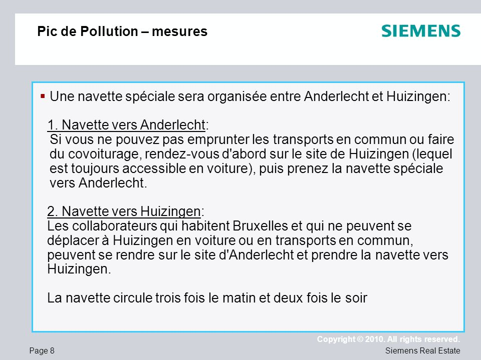 Page 8 Copyright © 2010. All rights reserved. Siemens Real Estate Pic de Pollution – mesures Une navette spéciale sera organisée entre Anderlecht et H
