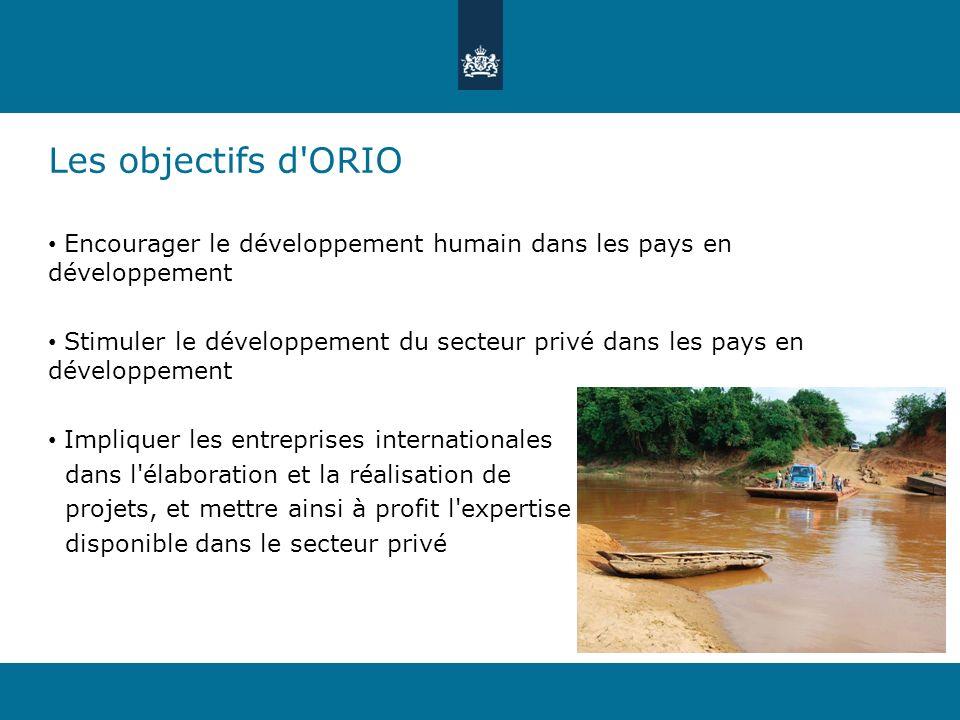 Les objectifs d ORIO Encourager le développement humain dans les pays en développement Stimuler le développement du secteur privé dans les pays en développement Impliquer les entreprises internationales dans l élaboration et la réalisation de projets, et mettre ainsi à profit l expertise disponible dans le secteur privé