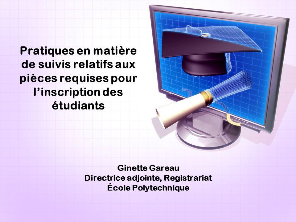 Ginette Gareau Directrice adjointe, Registrariat École Polytechnique Pratiques en matière de suivis relatifs aux pièces requises pour linscription des étudiants