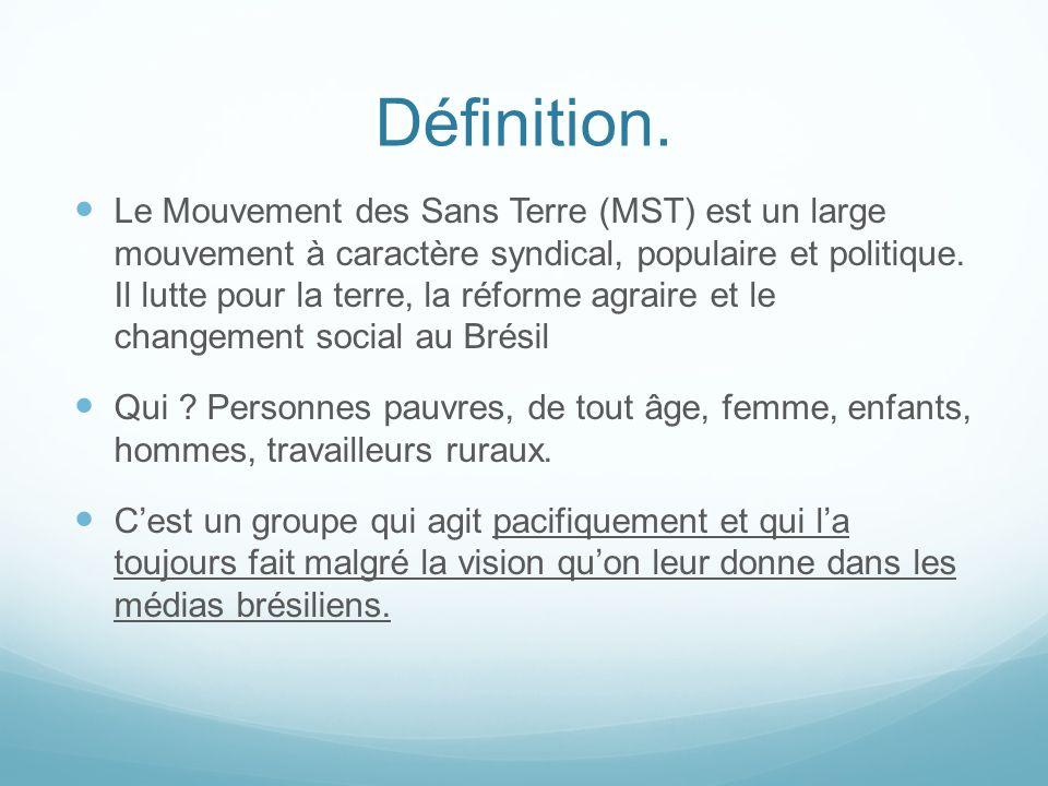 Définition. Le Mouvement des Sans Terre (MST) est un large mouvement à caractère syndical, populaire et politique. Il lutte pour la terre, la réforme