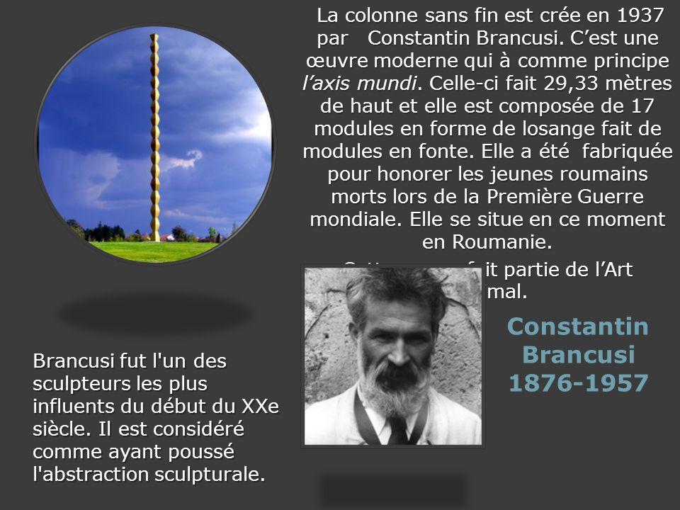 Constantin Brancusi 1876-1957 La colonne sans fin est crée en 1937 par Constantin Brancusi. Cest une œuvre moderne qui à comme principe laxis mundi. C