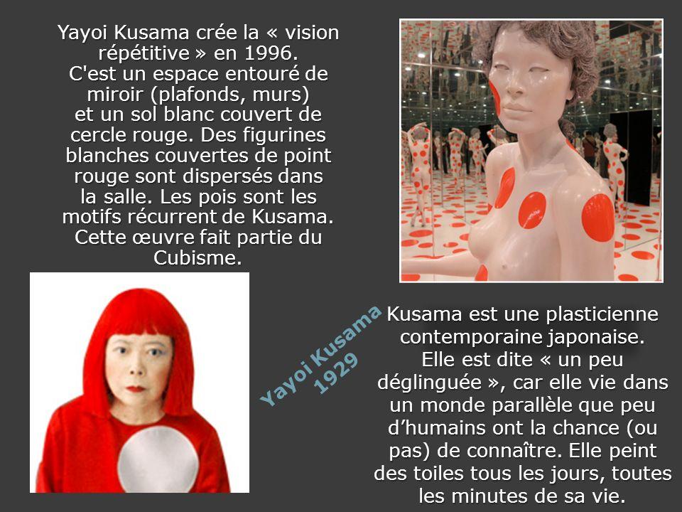 Yayoi Kusama 1929 Yayoi Kusama crée la « vision répétitive » en 1996. C'est un espace entouré de miroir (plafonds, murs) et un sol blanc couvert de ce