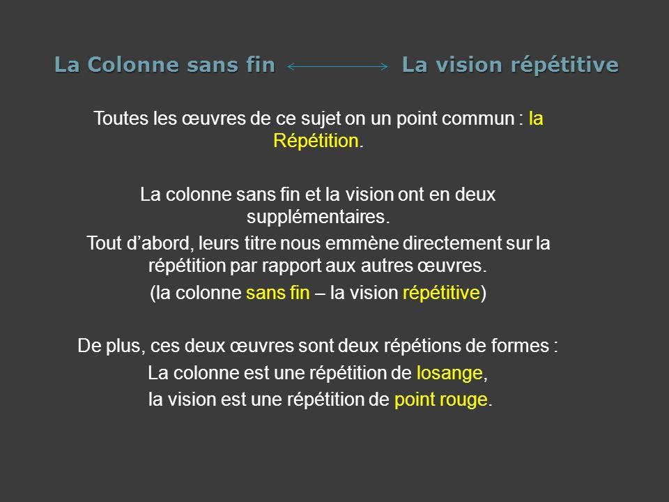 La Colonne sans fin La vision répétitive Toutes les œuvres de ce sujet on un point commun : la Répétition. La colonne sans fin et la vision ont en deu