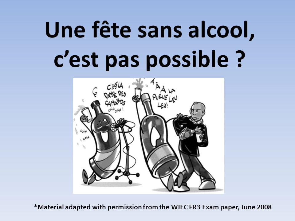Une fête sans alcool, cest pas possible ? *Material adapted with permission from the WJEC FR3 Exam paper, June 2008