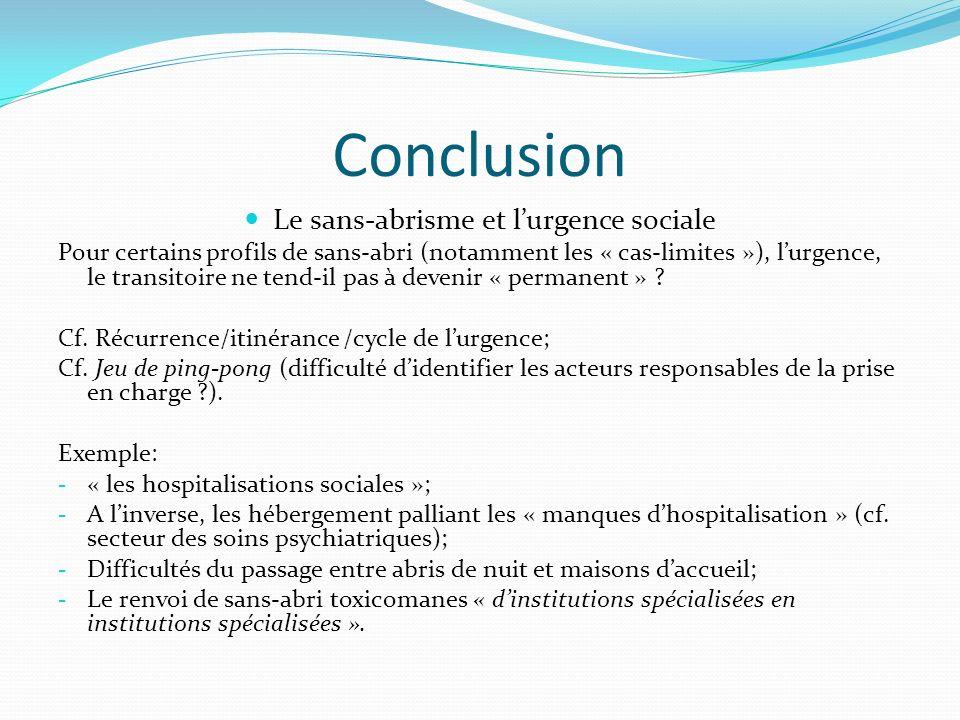 Conclusion Le sans-abrisme et lurgence sociale Pour certains profils de sans-abri (notamment les « cas-limites »), lurgence, le transitoire ne tend-il pas à devenir « permanent » .