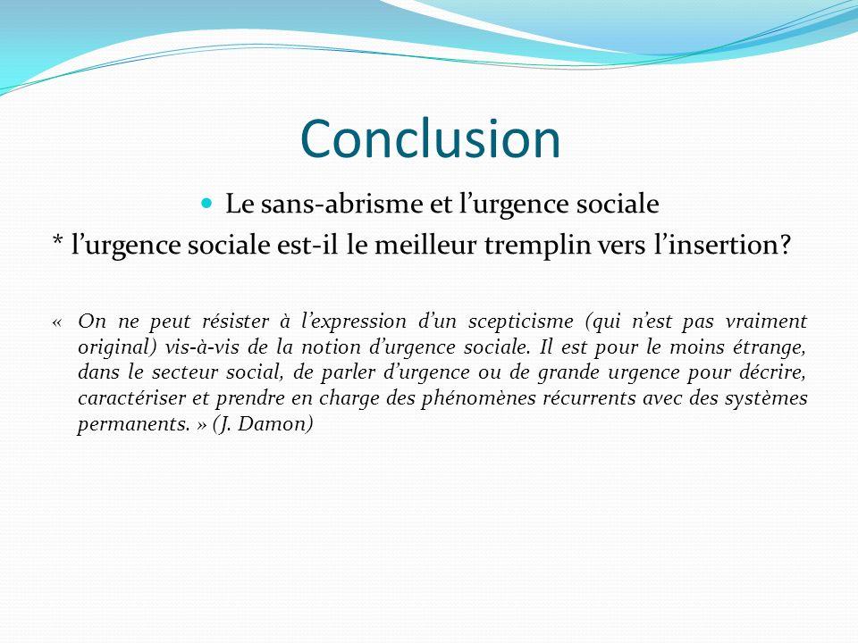 Conclusion Le sans-abrisme et lurgence sociale * lurgence sociale est-il le meilleur tremplin vers linsertion.