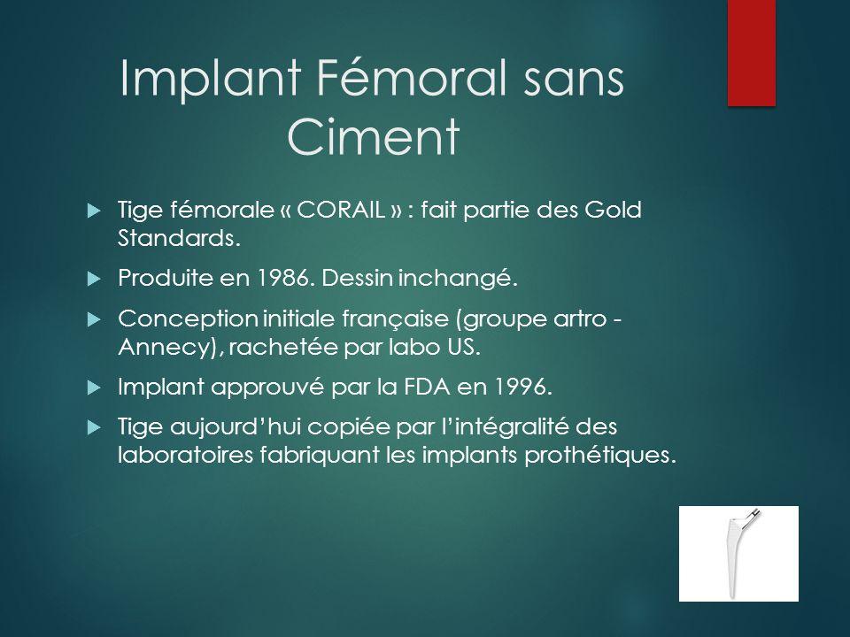 Implant Fémoral sans Ciment Principes : Excellente stabilité mécanique primaire (collerette) Intégration biologique secondaire (hydroxyapatite) Conservation du stock osseux, spongieux compacté Répartition harmonieuse des contraintes mécaniques