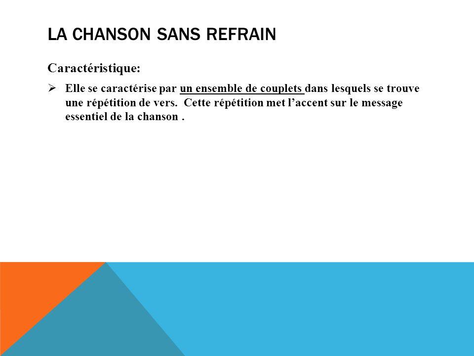 LA CHANSON SANS REFRAIN Caractéristique: Elle se caractérise par un ensemble de couplets dans lesquels se trouve une répétition de vers.