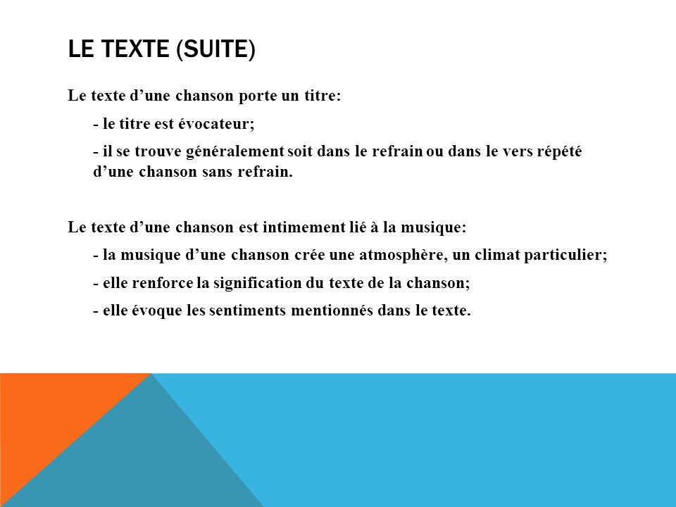 LE TEXTE (SUITE) Le texte dune chanson porte un titre: - le titre est évocateur; - il se trouve généralement soit dans le refrain ou dans le vers répété dune chanson sans refrain.