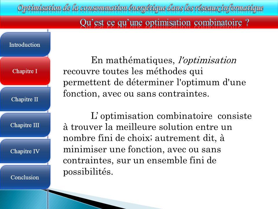4 Chapitre I Introduction Chapitre II Chapitre III Chapitre IV Conclusion En mathématiques, l optimisation recouvre toutes les méthodes qui permettent de déterminer l optimum d une fonction, avec ou sans contraintes.