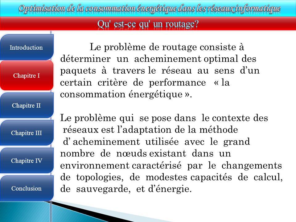 4 Chapitre I Introduction Chapitre II Chapitre III Chapitre IV Conclusion Le problème de routage consiste à déterminer un acheminement optimal des paquets à travers le réseau au sens dun certain critère de performance « la consommation énergétique ».