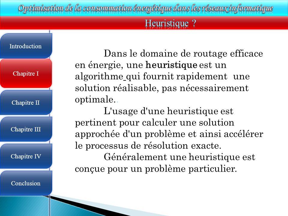 4 Chapitre I Introduction Chapitre II Chapitre III Chapitre IV Conclusion Dans le domaine de routage efficace en énergie, une heuristique est un algorithme qui fournit rapidement une solution réalisable, pas nécessairement optimale..