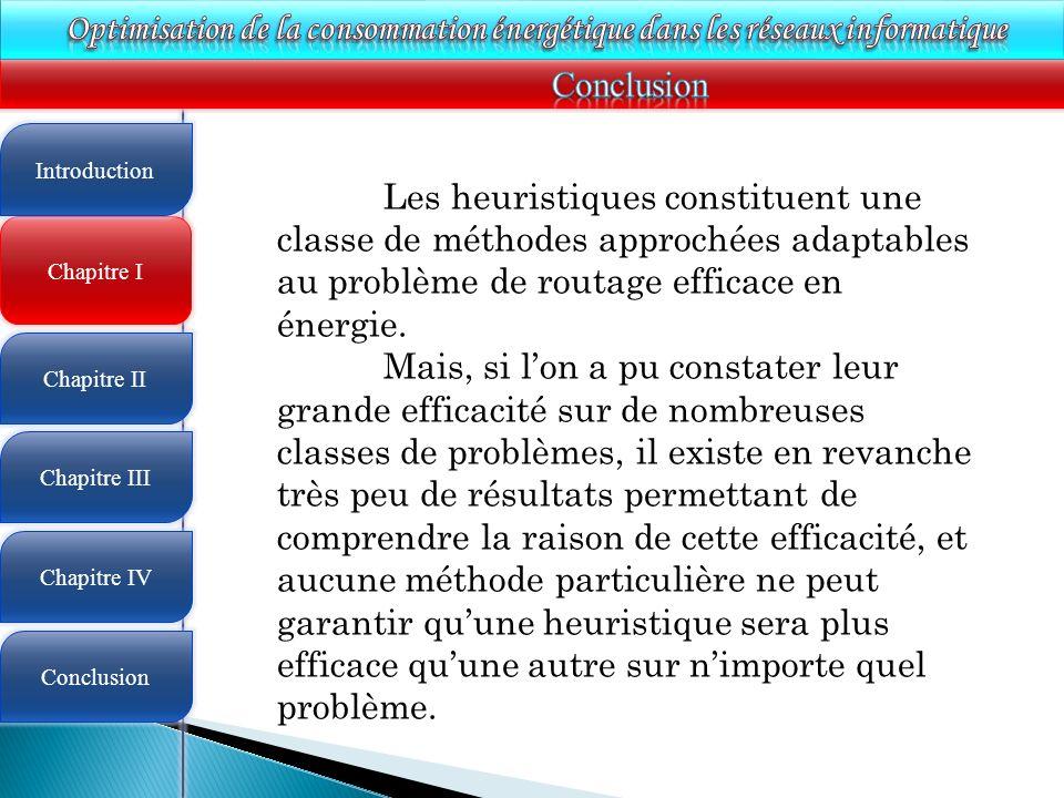 4 Chapitre I Introduction Chapitre II Chapitre III Chapitre IV Conclusion Les heuristiques constituent une classe de méthodes approchées adaptables au problème de routage efficace en énergie.