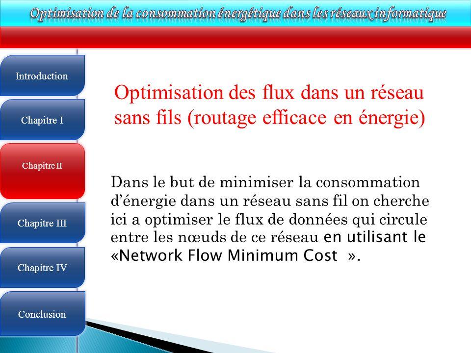 4 Optimisation des flux dans un réseau sans fils (routage efficace en énergie) Dans le but de minimiser la consommation dénergie dans un réseau sans fil on cherche ici a optimiser le flux de données qui circule entre les nœuds de ce réseau en utilisant le «Network Flow Minimum Cost ».