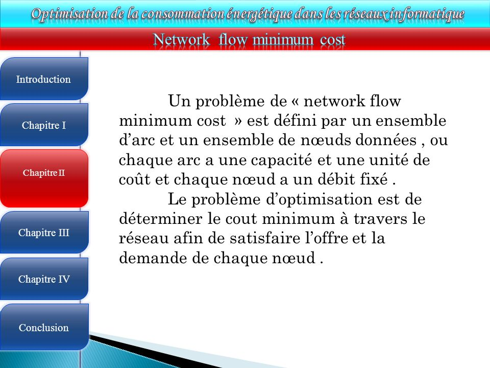 4 Chapitre II Introduction Chapitre I Chapitre III Chapitre IV Conclusion Un problème de « network flow minimum cost » est défini par un ensemble darc et un ensemble de nœuds données, ou chaque arc a une capacité et une unité de coût et chaque nœud a un débit fixé.