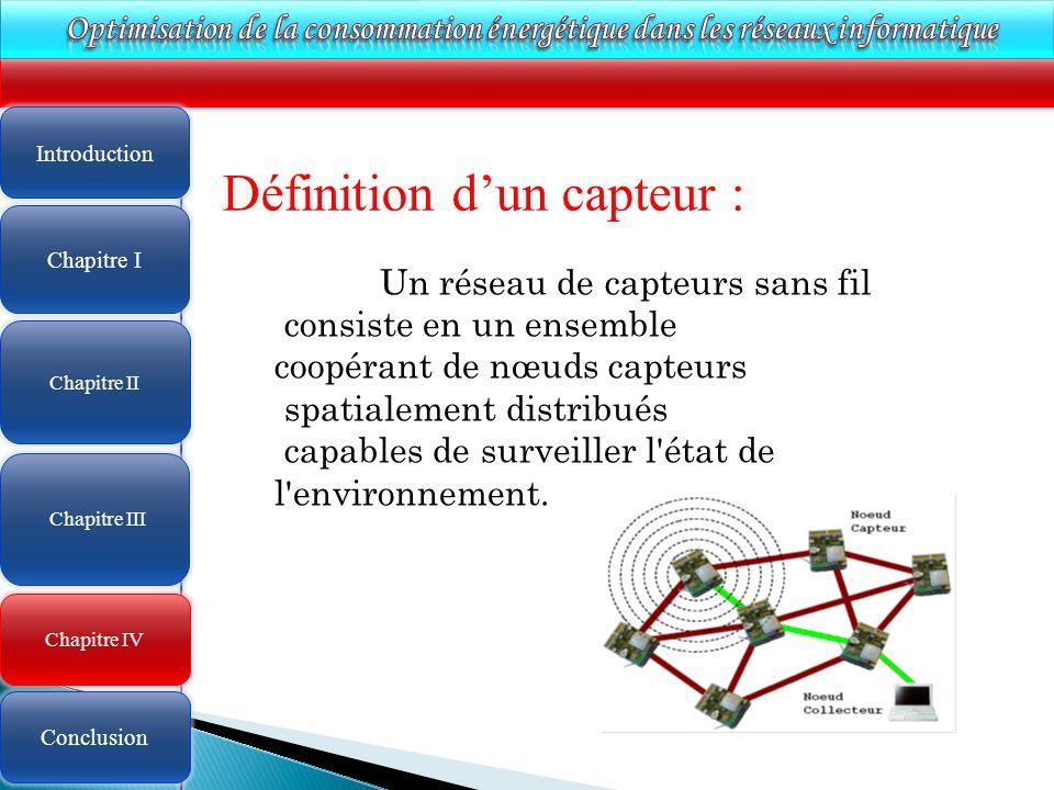 4 Chapitre IV Définition dun capteur : Un réseau de capteurs sans fil consiste en un ensemble coopérant de nœuds capteurs spatialement distribués capables de surveiller l état de l environnement.