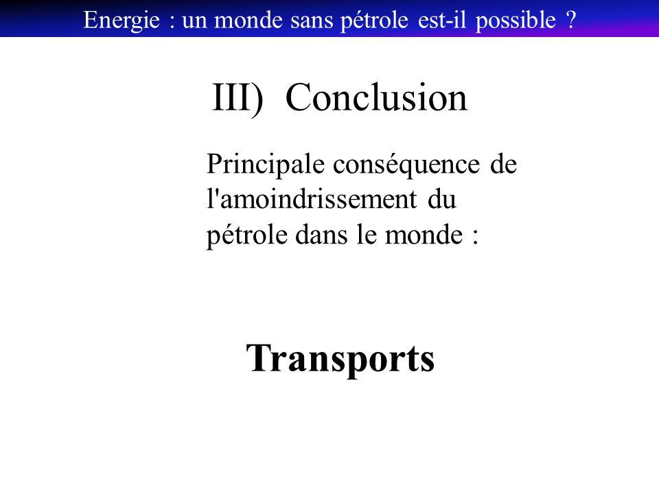 III) Conclusion Principale conséquence de l amoindrissement du pétrole dans le monde : Transports Energie : un monde sans pétrole est-il possible ?