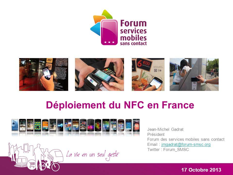 Jean-Michel Gadrat Président Forum des services mobiles sans contact Email : jmgadrat@forum-smsc.org Twitter : Forum_SMSCjmgadrat@forum-smsc.org 17 Octobre 2013 Déploiement du NFC en France