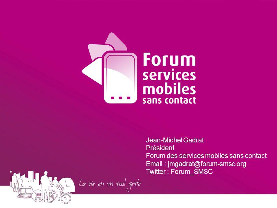 Jean-Michel Gadrat Président Forum des services mobiles sans contact Email : jmgadrat@forum-smsc.org Twitter : Forum_SMSC