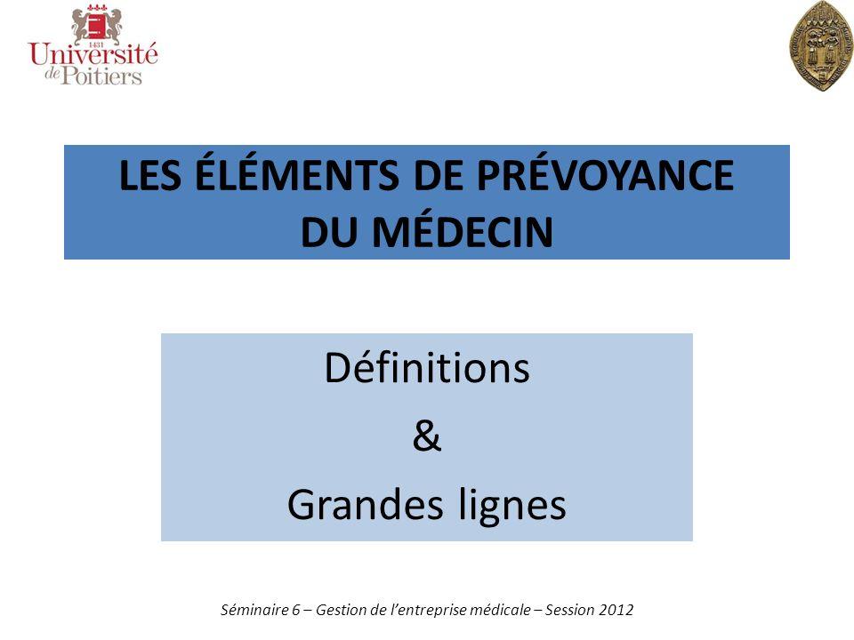 LES ÉLÉMENTS DE PRÉVOYANCE DU MÉDECIN Définitions & Grandes lignes Séminaire 6 – Gestion de lentreprise médicale – Session 2012