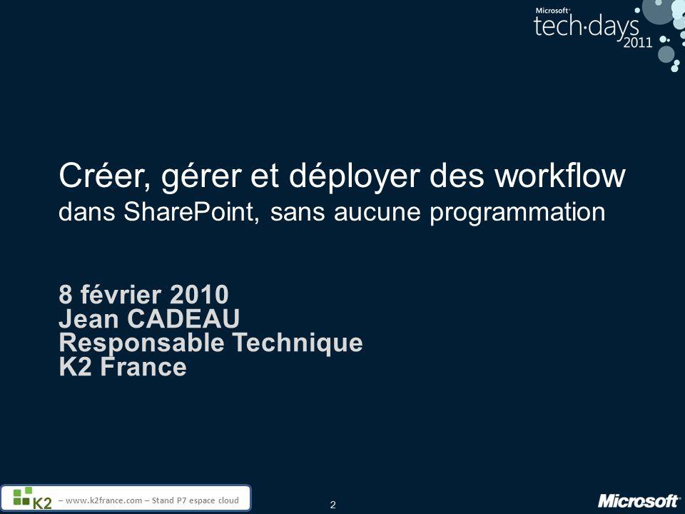 2 – www.k2france.com – Stand P7 espace cloud Créer, gérer et déployer des workflow dans SharePoint, sans aucune programmation 8 février 2010 Jean CADEAU Responsable Technique K2 France