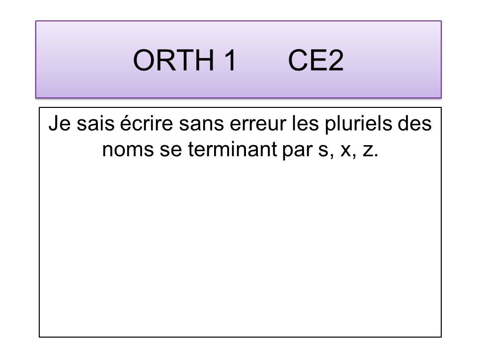 ORTH 1 CE2 Je sais écrire sans erreur les pluriels des noms se terminant par s, x, z.