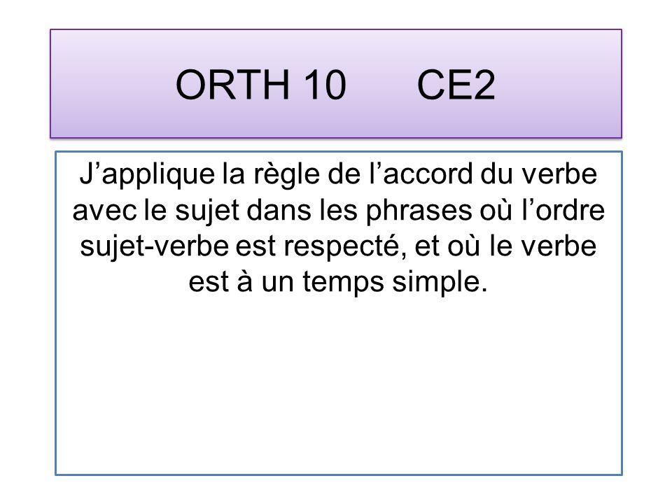 ORTH 10 CE2 Japplique la règle de laccord du verbe avec le sujet dans les phrases où lordre sujet-verbe est respecté, et où le verbe est à un temps simple.