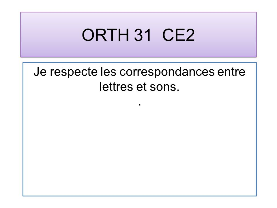 ORTH 31 CE2 Je respecte les correspondances entre lettres et sons..